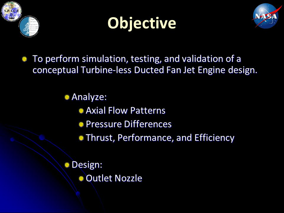 Objective To perform simulation, testing, and validation of a conceptual Turbine-less Ducted Fan Jet Engine design.