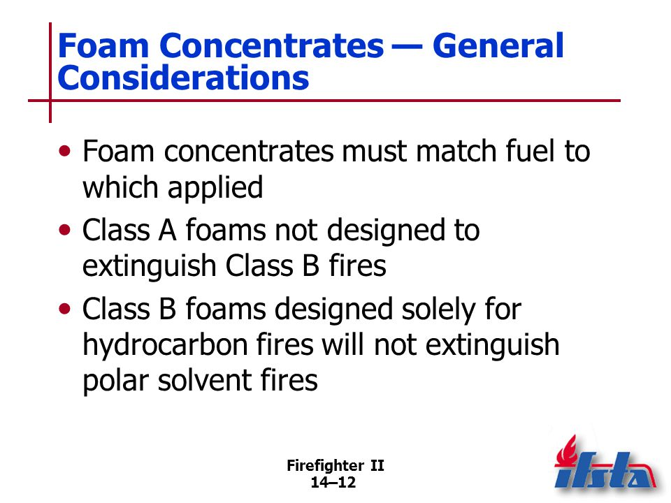 Class A Foam Increasingly used in both wildland and structural fire fighting. Special formulation of hydrocarbon surfactants.