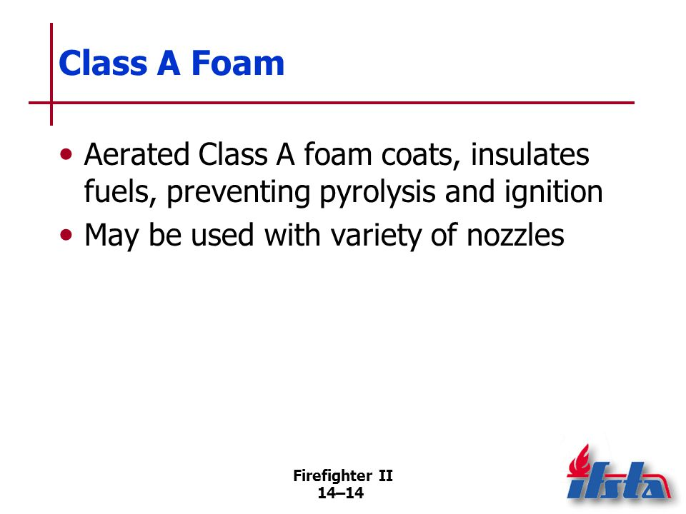 Class B Foam Used to prevent ignition of or extinguish fires involving flammable and combustible liquids.