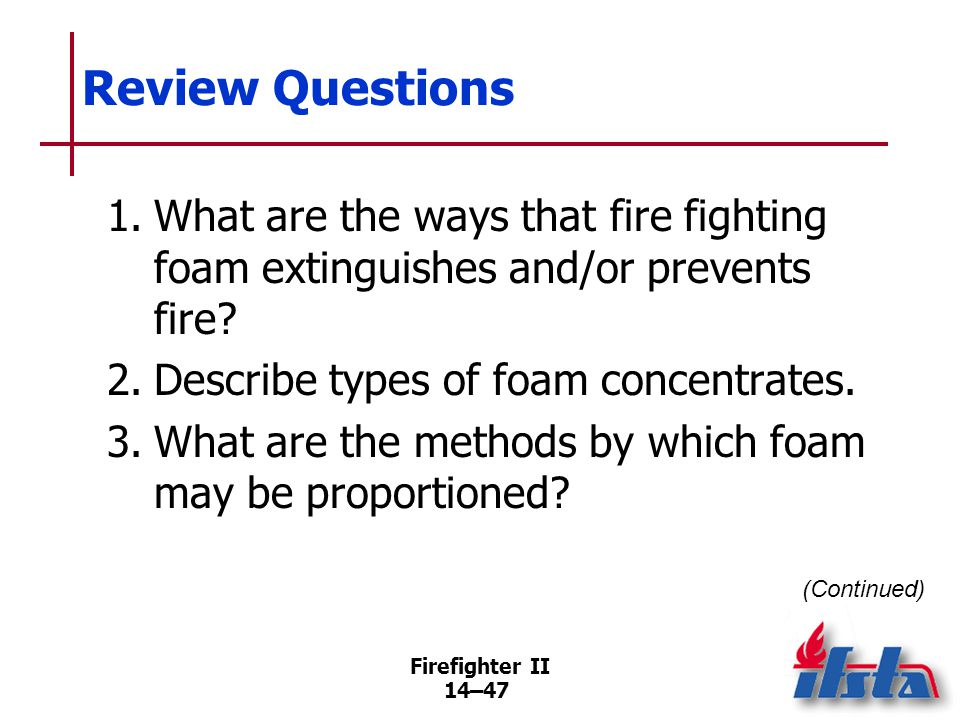 Review Questions 4. What are the types of portable foam proportioners and how do they work 5. Describe the techniques used to apply foam.