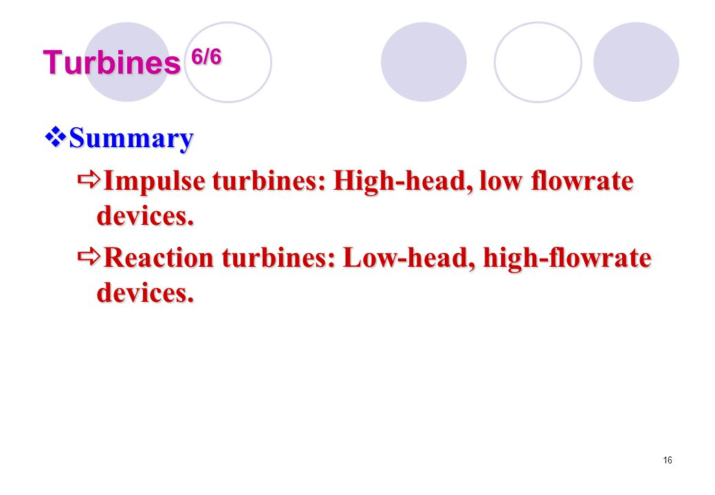 Turbines 6/6 Summary. Impulse turbines: High-head, low flowrate devices.