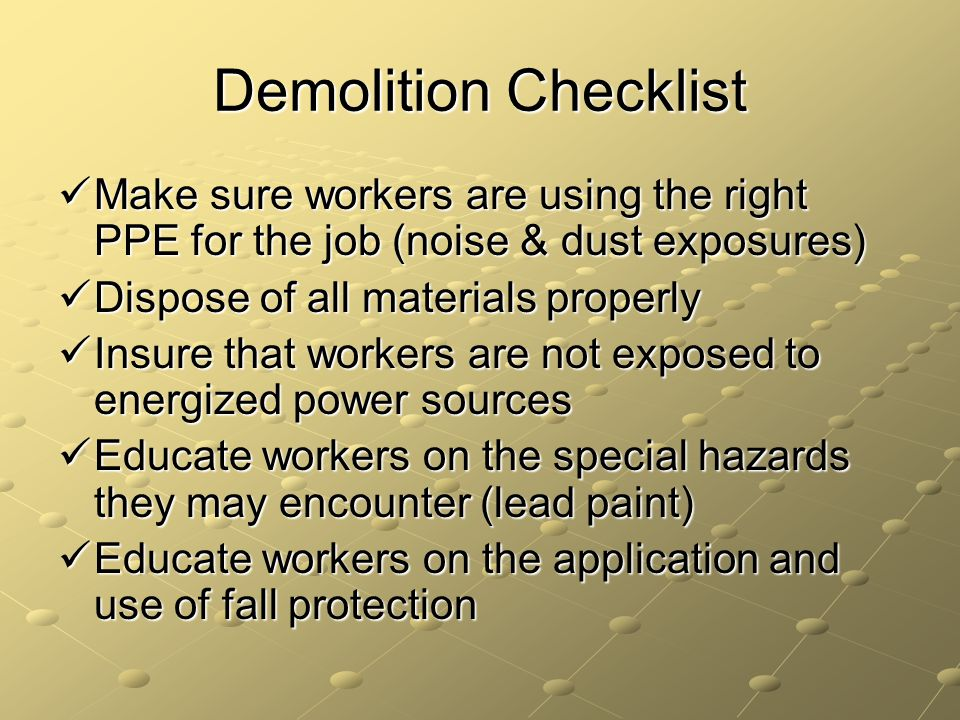 Demolition Checklist Make sure workers are using the right PPE for the job (noise & dust exposures)