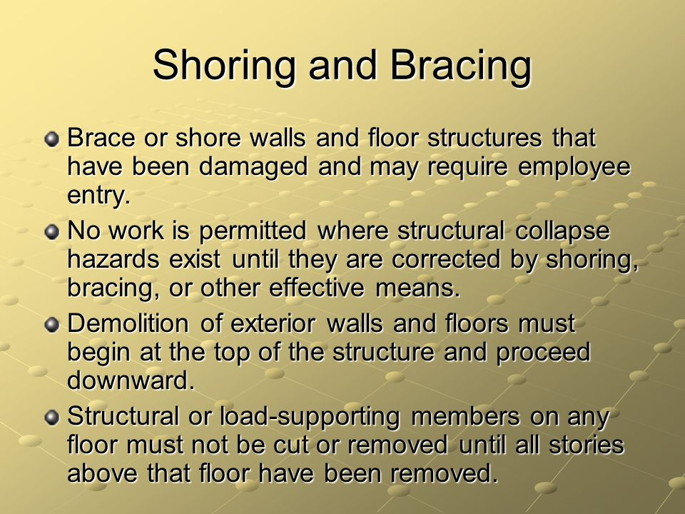 Shoring and Bracing Brace or shore walls and floor structures that have been damaged and may require employee entry.