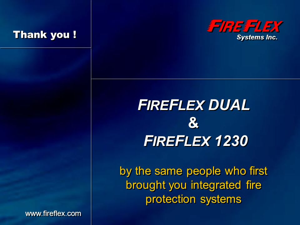 Thank you ! Systems Inc. FIREFLEX DUAL & FIREFLEX 1230 by the same people who first brought you integrated fire protection systems.