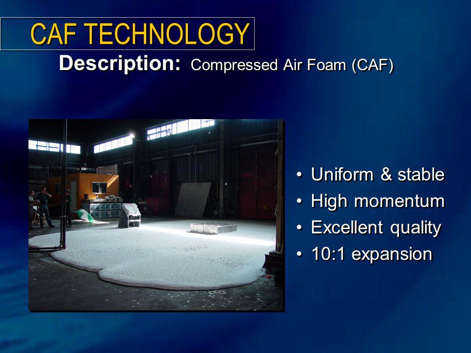 CAF TECHNOLOGY Description: Compressed Air Foam (CAF) Uniform & stable