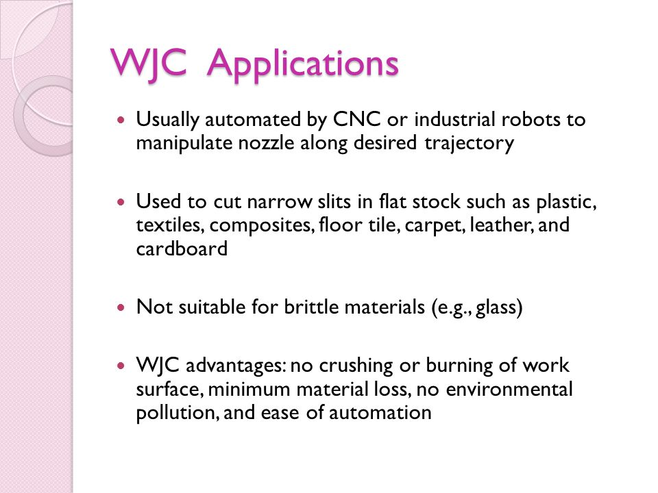 WJC Applications Usually automated by CNC or industrial robots to manipulate nozzle along desired trajectory.
