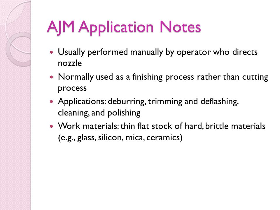 AJM Application Notes Usually performed manually by operator who directs nozzle. Normally used as a finishing process rather than cutting process.