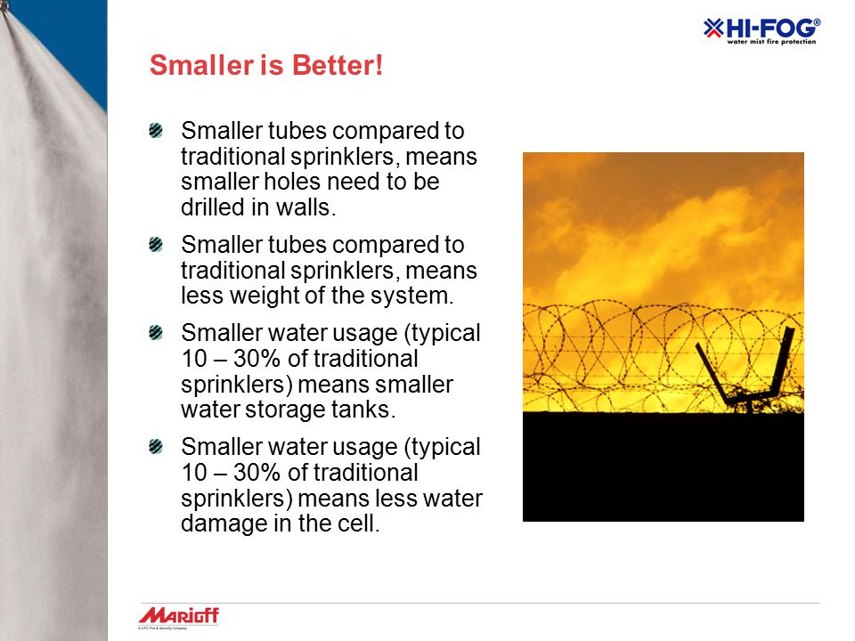 Smaller is Better! Smaller tubes compared to traditional sprinklers, means smaller holes need to be drilled in walls.