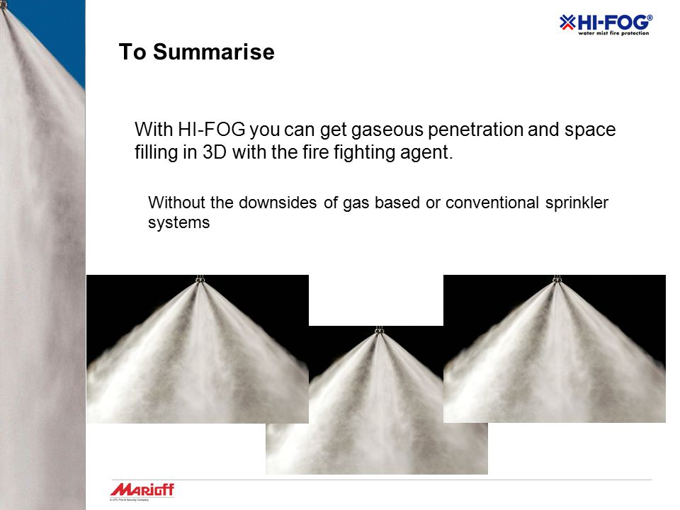 To Summarise With HI-FOG you can get gaseous penetration and space filling in 3D with the fire fighting agent.