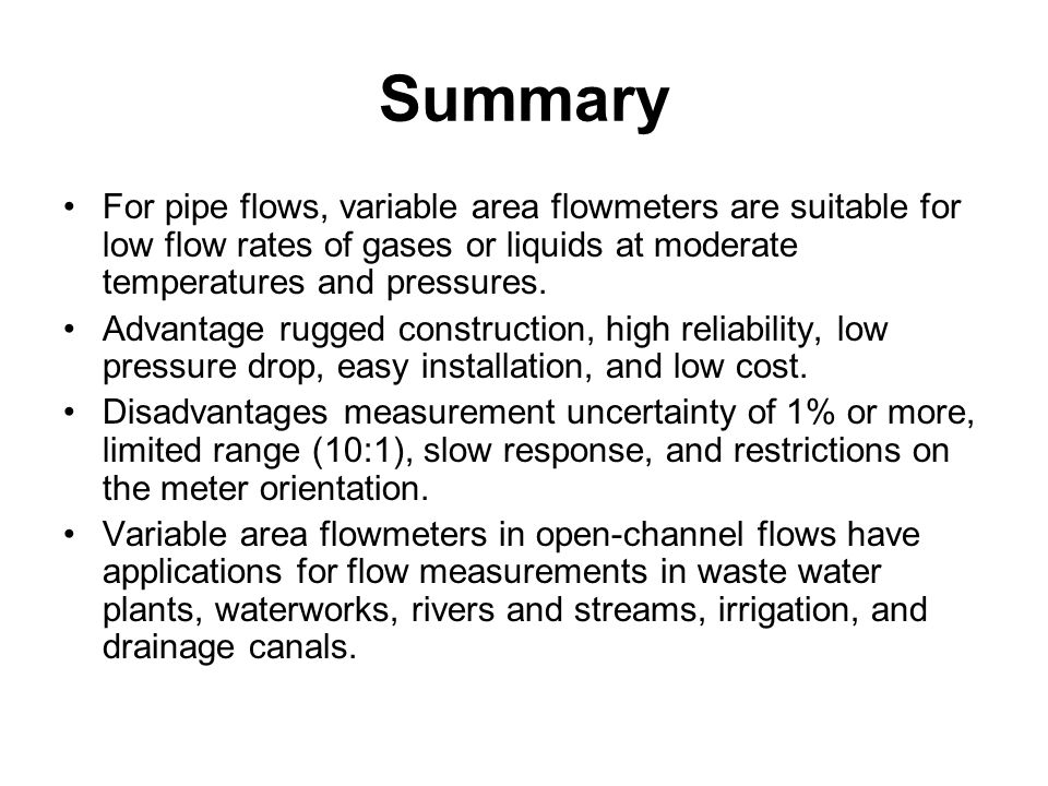 Summary For pipe flows, variable area flowmeters are suitable for low flow rates of gases or liquids at moderate temperatures and pressures.