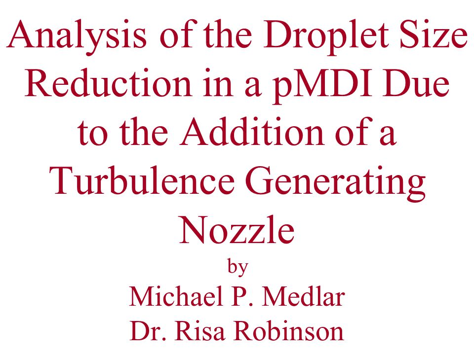 Analysis of the Droplet Size Reduction in a pMDI Due to the Addition of a Turbulence Generating Nozzle by Michael P.