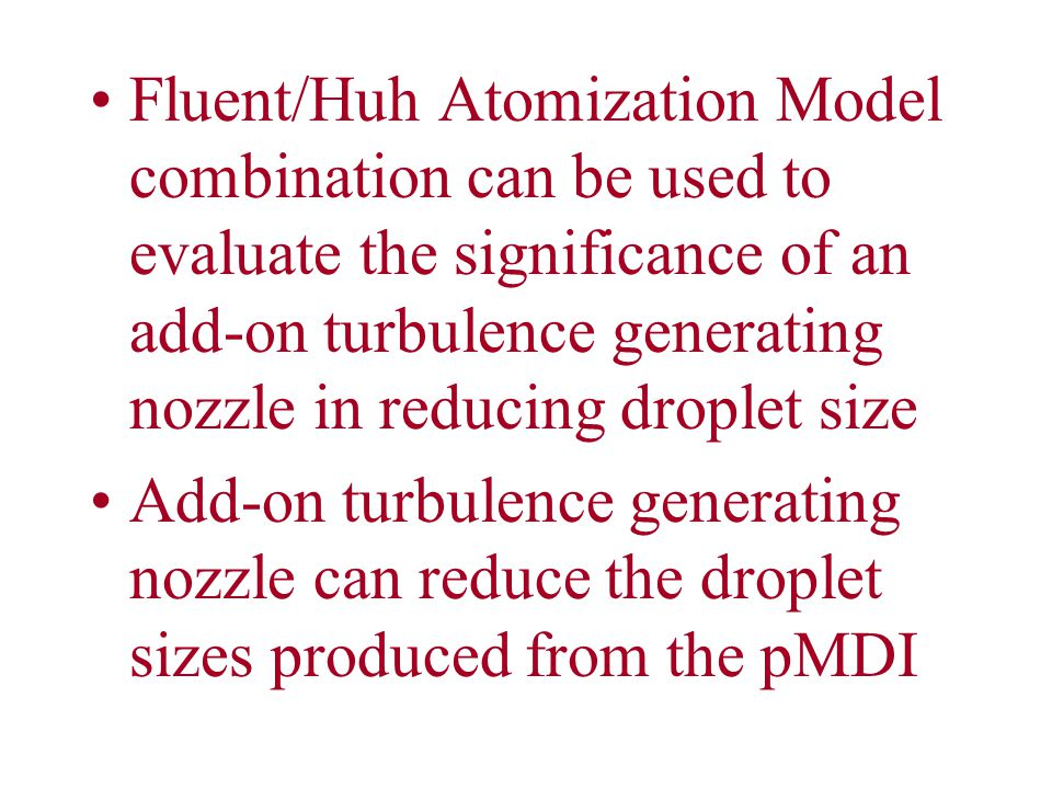Fluent/Huh Atomization Model combination can be used to evaluate the significance of an add-on turbulence generating nozzle in reducing droplet size