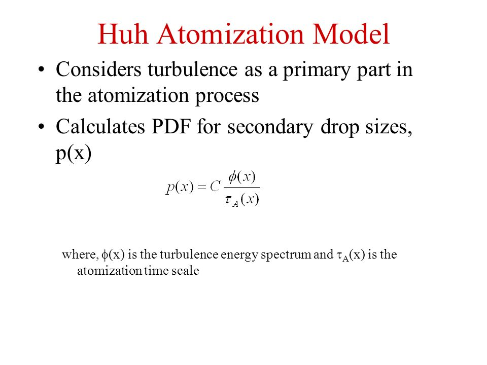 Huh Atomization Model Considers turbulence as a primary part in the atomization process. Calculates PDF for secondary drop sizes, p(x)