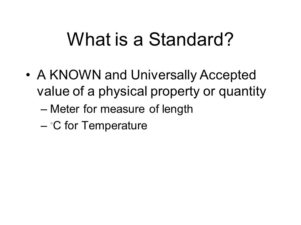 What is a Standard A KNOWN and Universally Accepted value of a physical property or quantity. Meter for measure of length.