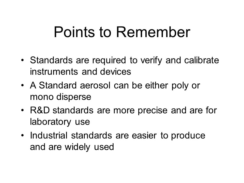 Points to Remember Standards are required to verify and calibrate instruments and devices. A Standard aerosol can be either poly or mono disperse.