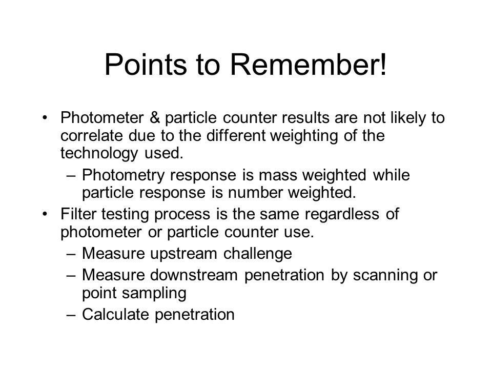 Points to Remember! Photometer & particle counter results are not likely to correlate due to the different weighting of the technology used.