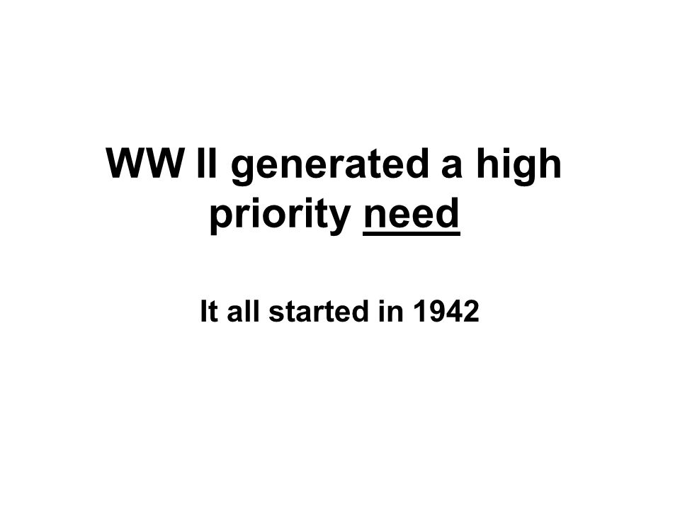 WW II generated a high priority need