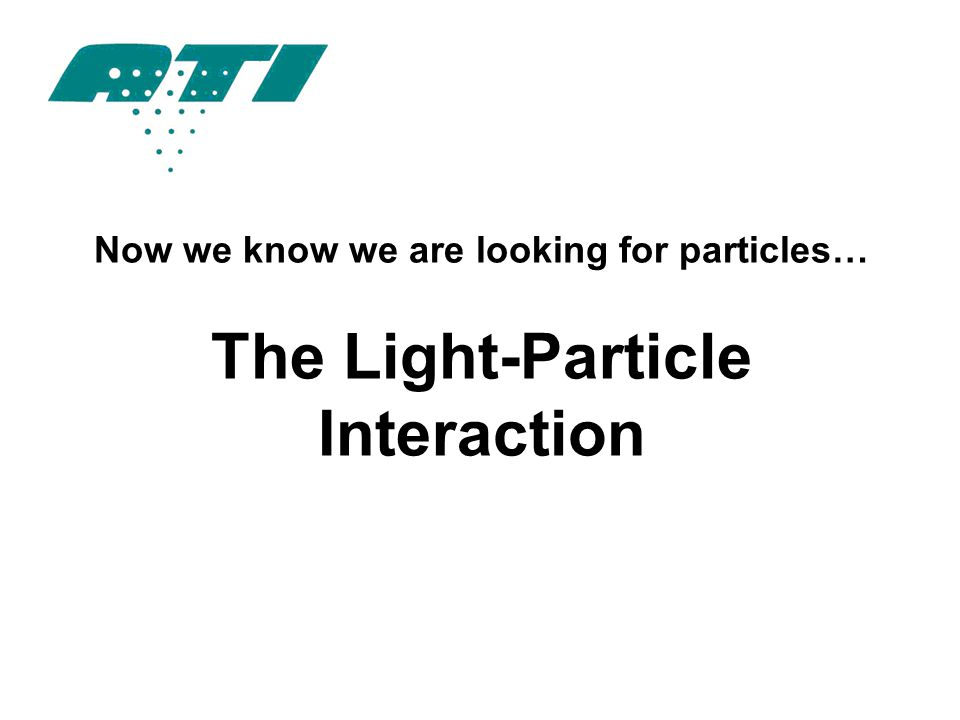 Now we know we are looking for particles… The Light-Particle Interaction