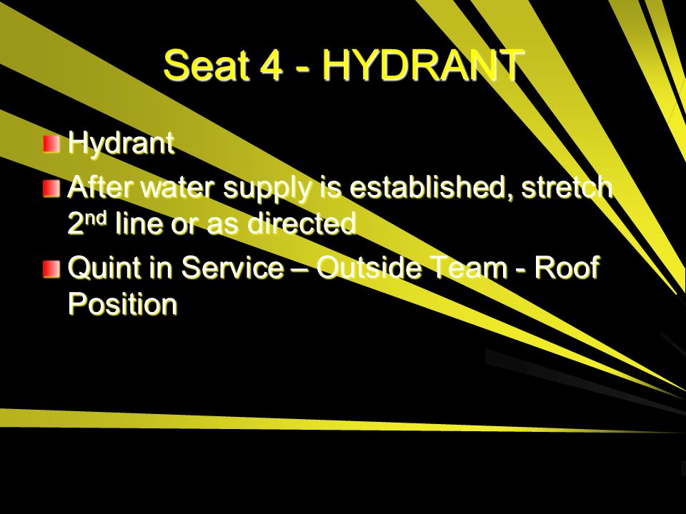 Seat 4 - HYDRANT Hydrant. After water supply is established, stretch 2nd line or as directed.
