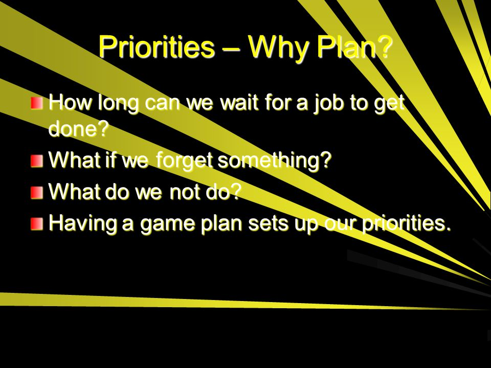 Priorities – Why Plan How long can we wait for a job to get done