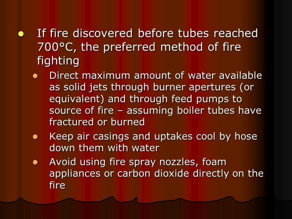 If fire discovered before tubes reached 700°C, the preferred method of fire fighting