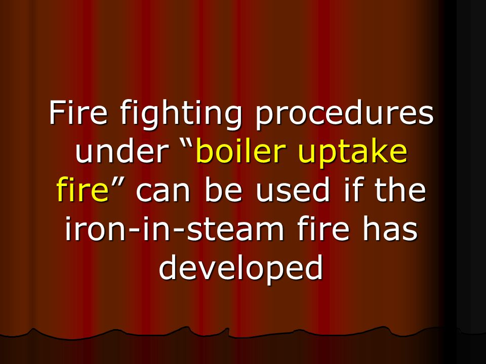 Fire fighting procedures under boiler uptake fire can be used if the iron-in-steam fire has developed
