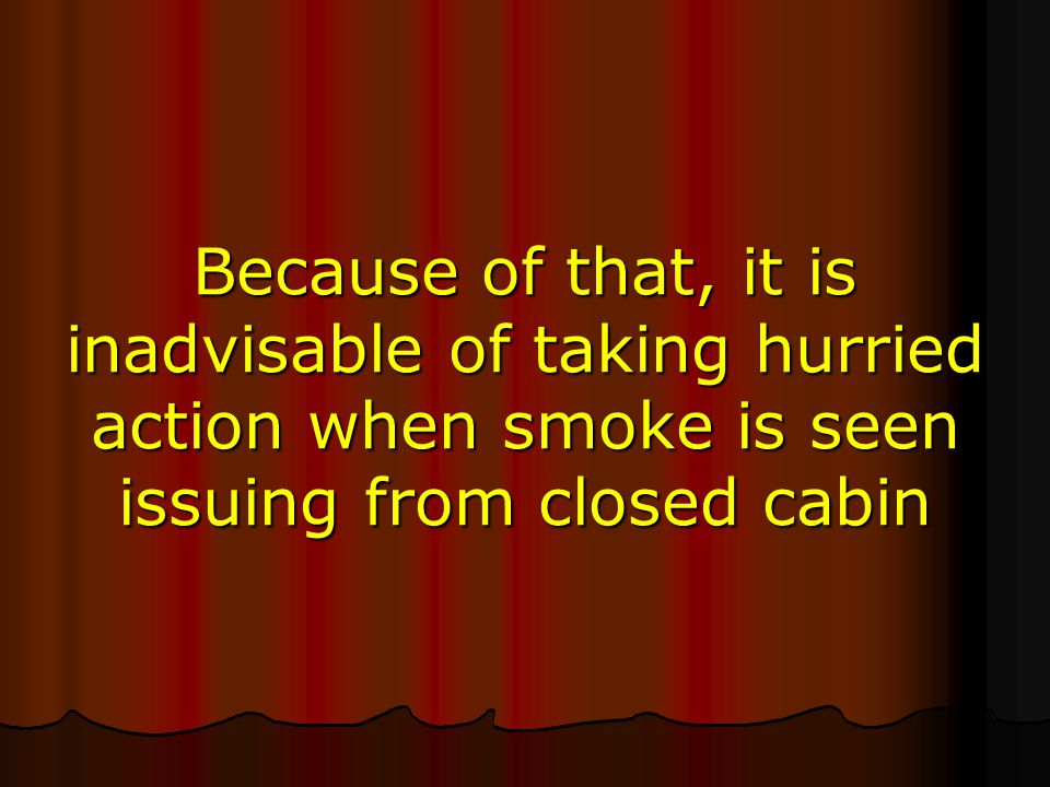 Because of that, it is inadvisable of taking hurried action when smoke is seen issuing from closed cabin