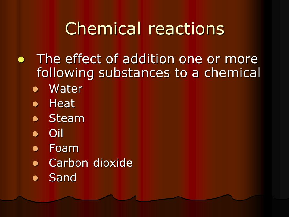 Chemical reactions The effect of addition one or more following substances to a chemical. Water. Heat.