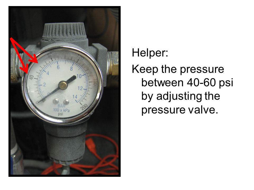 Helper: Keep the pressure between 40-60 psi by adjusting the pressure valve.