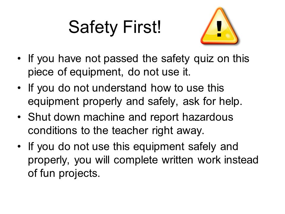Safety First! If you have not passed the safety quiz on this piece of equipment, do not use it.
