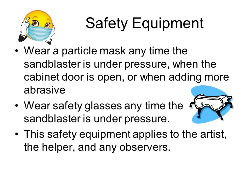 Safety Equipment Wear a particle mask any time the sandblaster is under pressure, when the cabinet door is open, or when adding more abrasive.