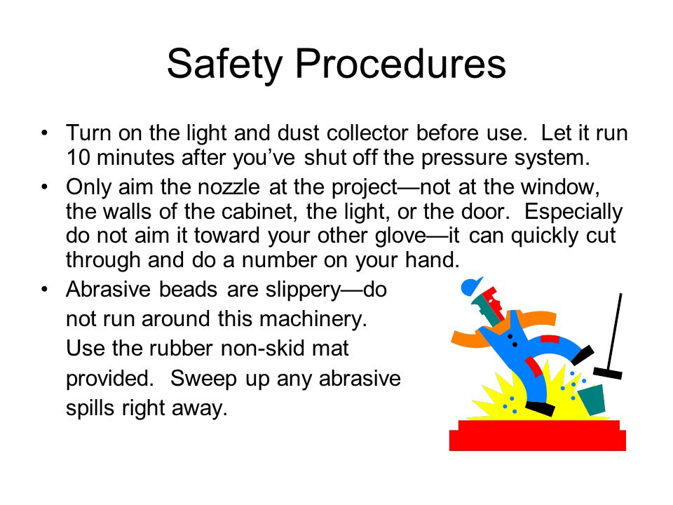 Safety Procedures Turn on the light and dust collector before use. Let it run 10 minutes after you've shut off the pressure system.