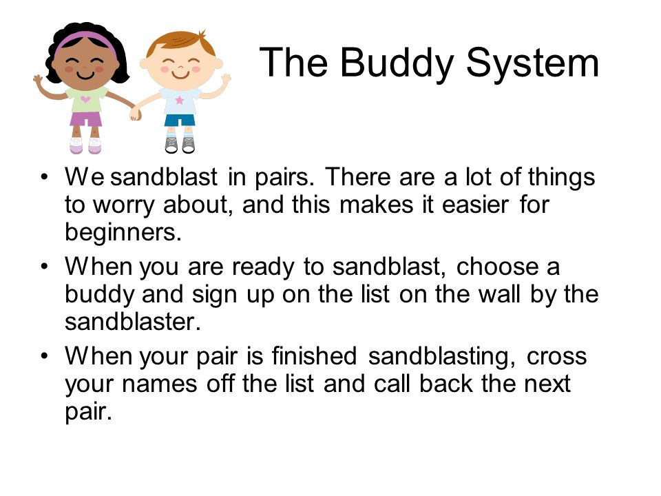 The Buddy System We sandblast in pairs. There are a lot of things to worry about, and this makes it easier for beginners.