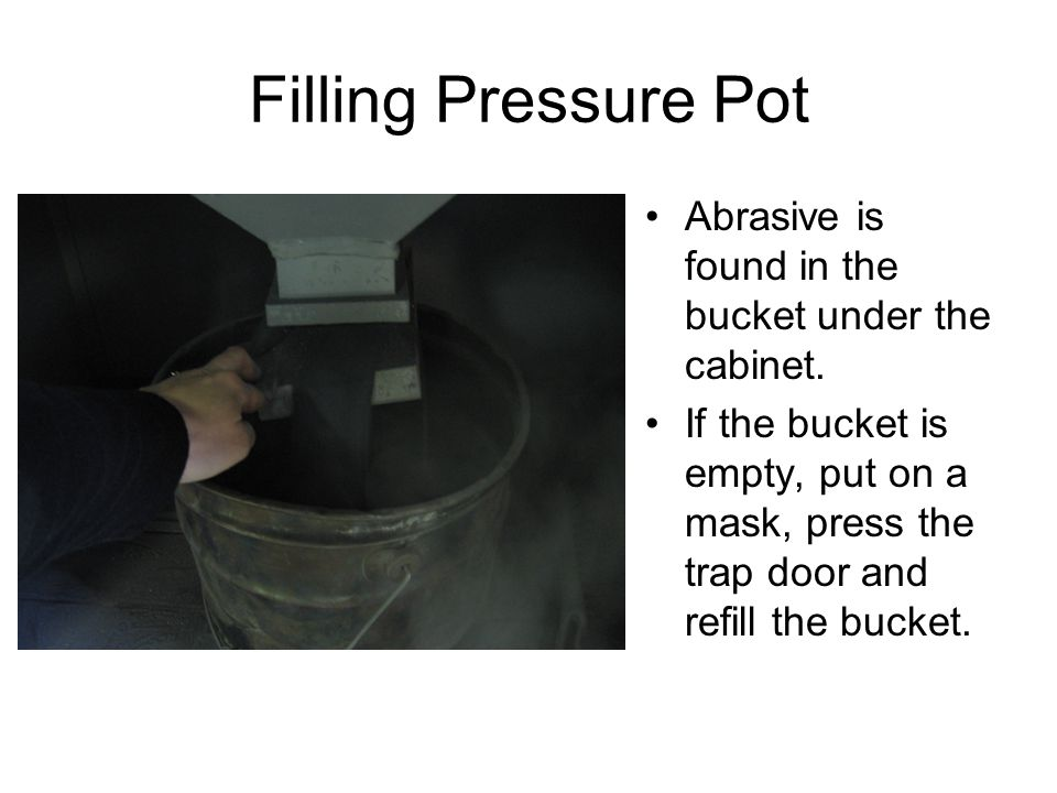 Filling Pressure Pot Abrasive is found in the bucket under the cabinet.