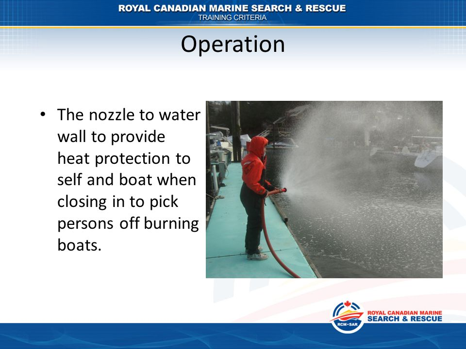Operation The nozzle to water wall to provide heat protection to self and boat when closing in to pick persons off burning boats.