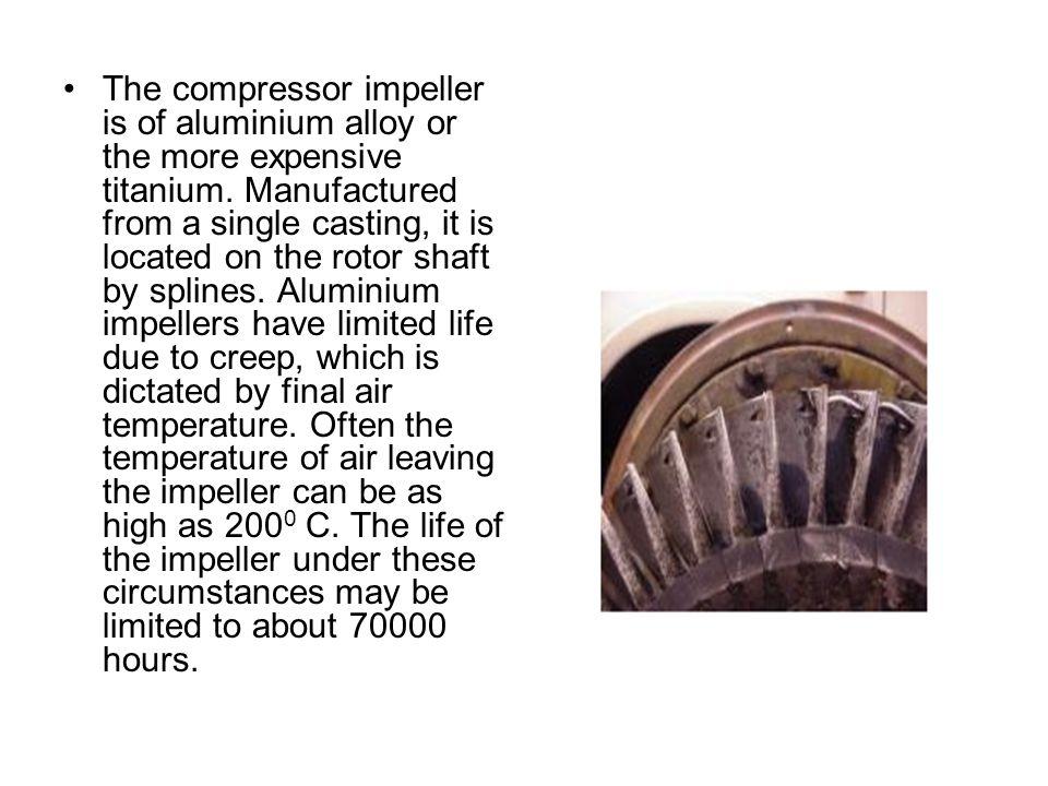 The compressor impeller is of aluminium alloy or the more expensive titanium.