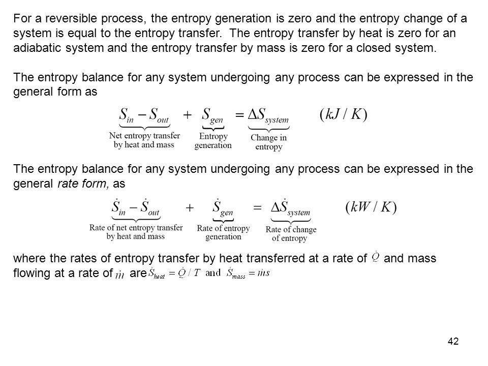 For a reversible process, the entropy generation is zero and the entropy change of a system is equal to the entropy transfer. The entropy transfer by heat is zero for an adiabatic system and the entropy transfer by mass is zero for a closed system.