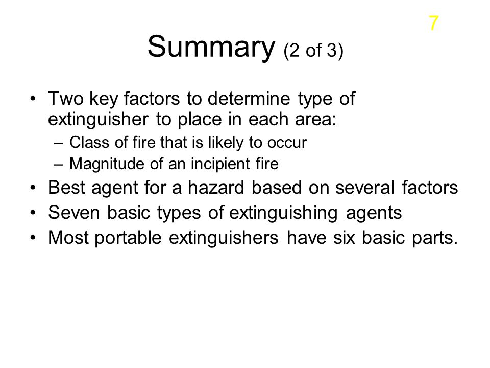 7 Summary (2 of 3) Two key factors to determine type of extinguisher to place in each area: Class of fire that is likely to occur.