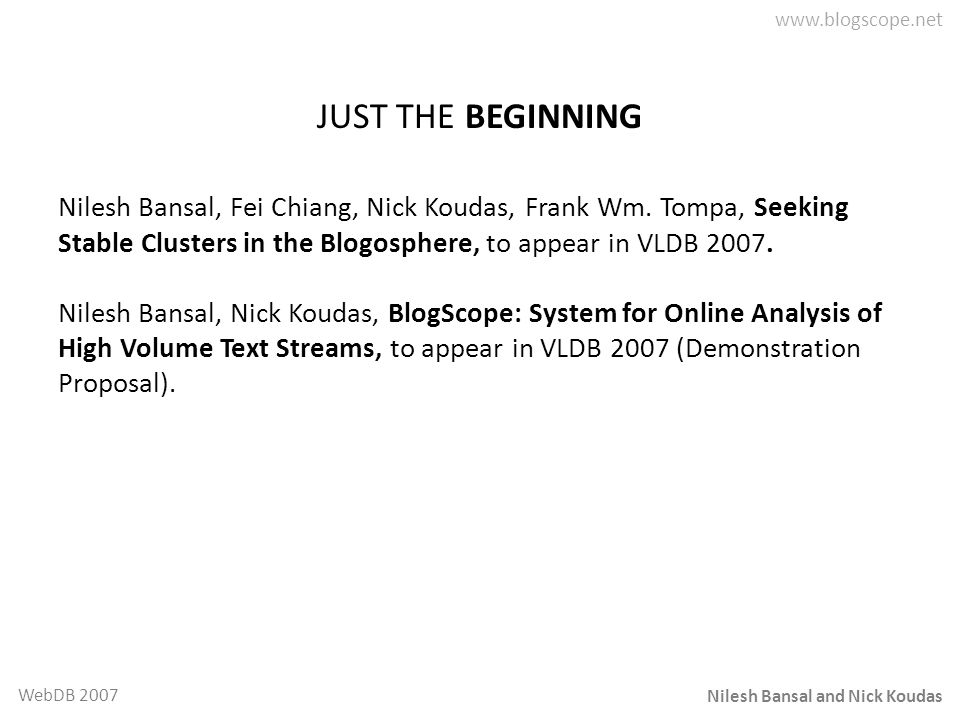 JUST THE BEGINNING Nilesh Bansal, Fei Chiang, Nick Koudas, Frank Wm. Tompa, Seeking Stable Clusters in the Blogosphere, to appear in VLDB 2007.