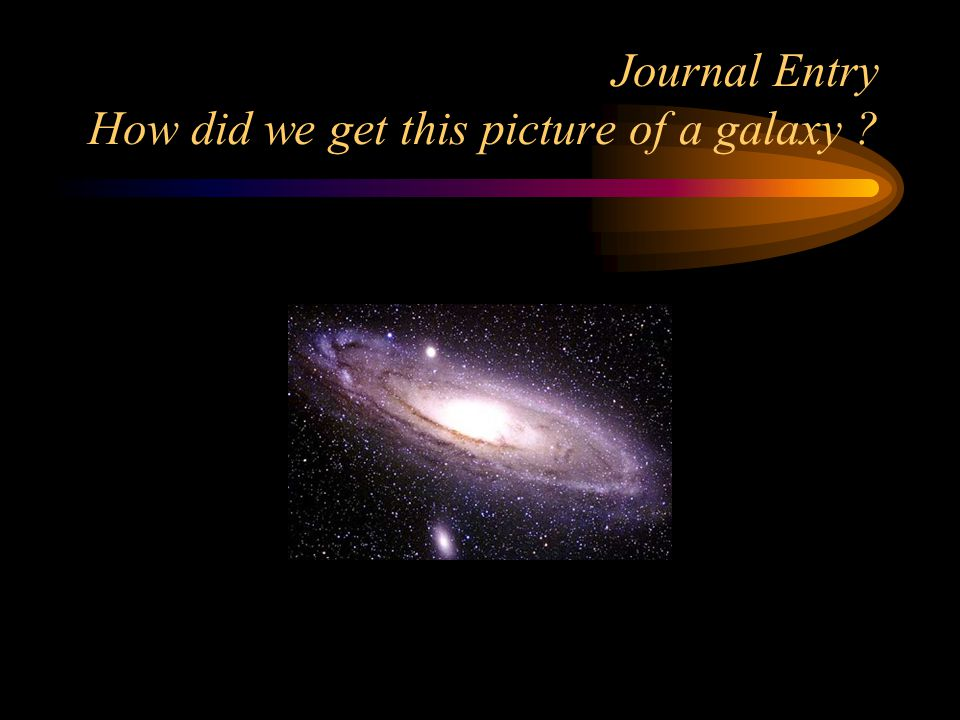 Journal Entry How did we get this picture of a galaxy