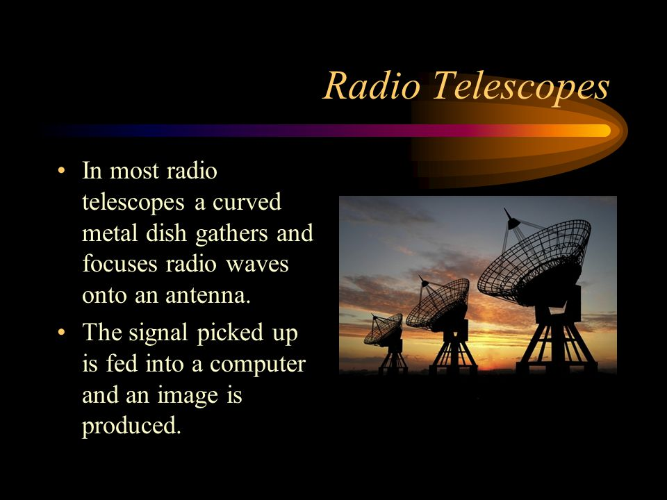 Radio Telescopes In most radio telescopes a curved metal dish gathers and focuses radio waves onto an antenna.