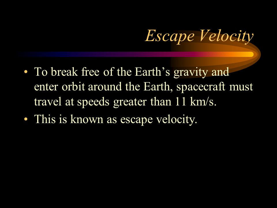 Escape Velocity To break free of the Earth's gravity and enter orbit around the Earth, spacecraft must travel at speeds greater than 11 km/s.