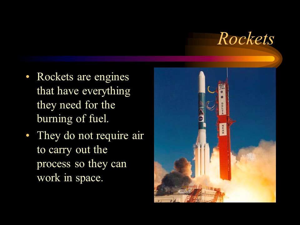 Rockets Rockets are engines that have everything they need for the burning of fuel.