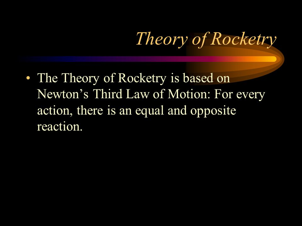 Theory of Rocketry The Theory of Rocketry is based on Newton's Third Law of Motion: For every action, there is an equal and opposite reaction.