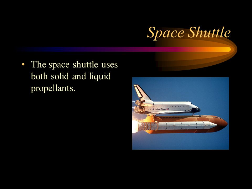 Space Shuttle The space shuttle uses both solid and liquid propellants.
