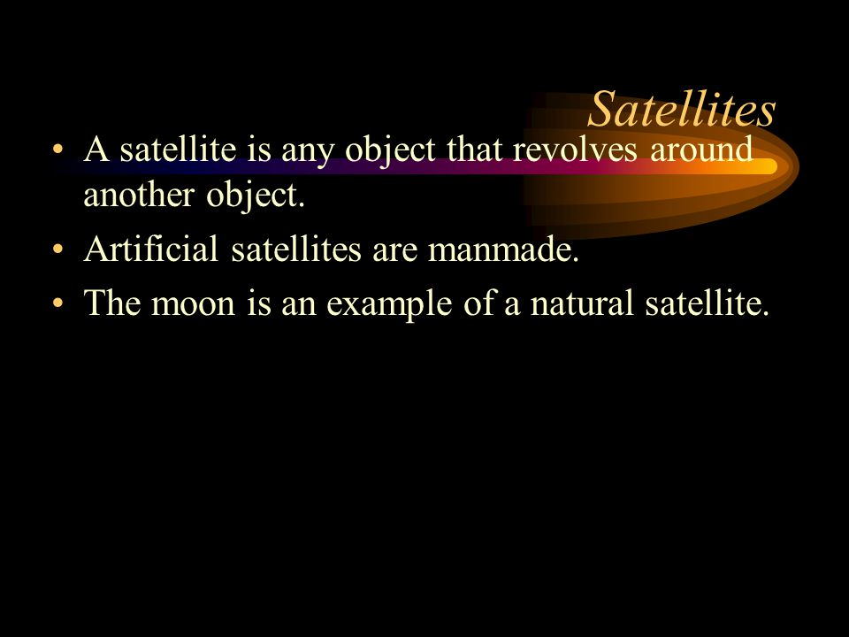 Satellites A satellite is any object that revolves around another object. Artificial satellites are manmade.