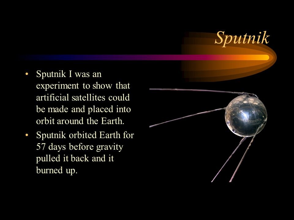 Sputnik Sputnik I was an experiment to show that artificial satellites could be made and placed into orbit around the Earth.