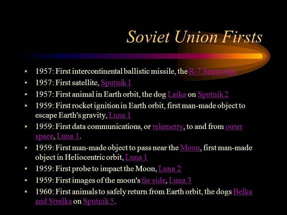 Soviet Union Firsts 1957: First intercontinental ballistic missile, the R-7 Semyorka. 1957: First satellite, Sputnik 1.