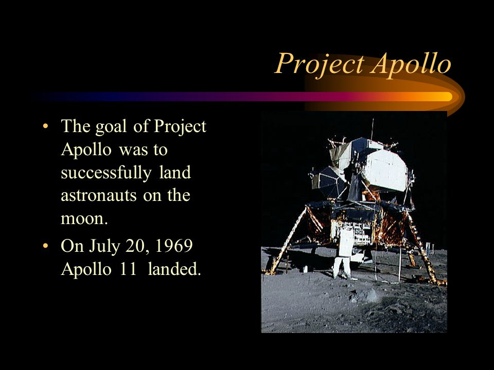Project Apollo The goal of Project Apollo was to successfully land astronauts on the moon.