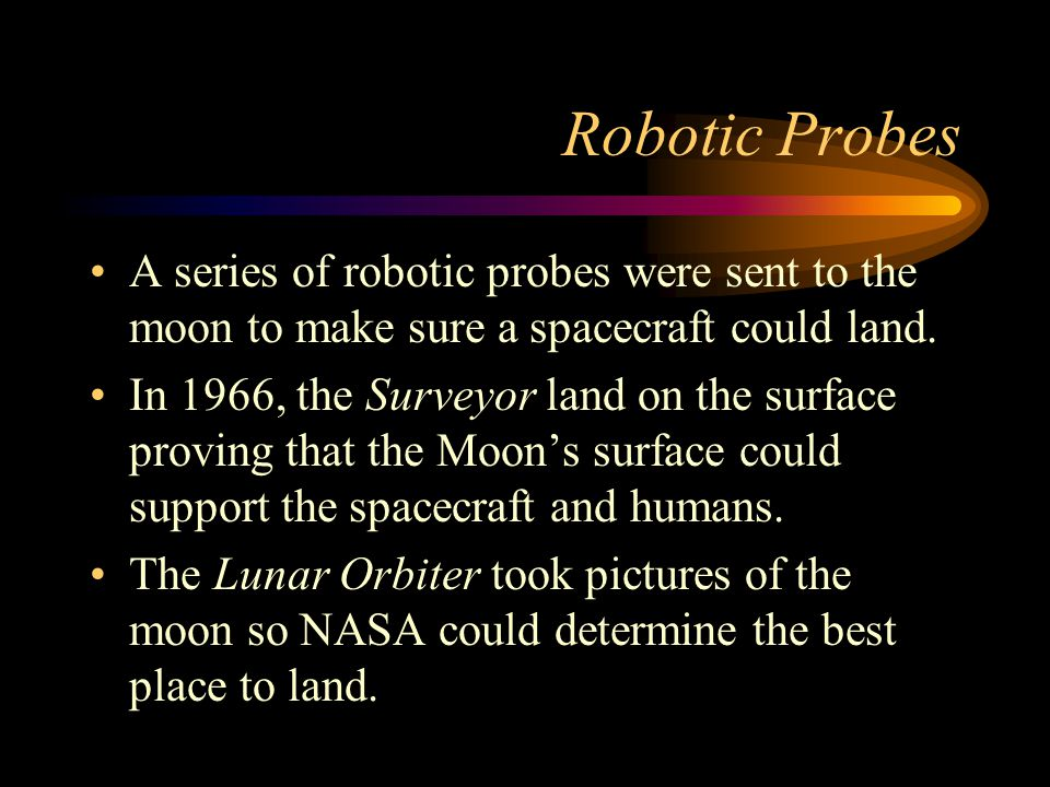 Robotic Probes A series of robotic probes were sent to the moon to make sure a spacecraft could land.